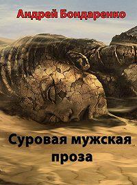 Андрей Бондаренко - Суровая мужская проза