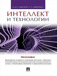 Ирина Алексеева, Елена Никитина - Интеллект и технологии. Монография