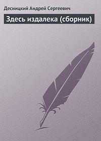 Десницкий Андрей Сергеевич -Здесь издалека (сборник)