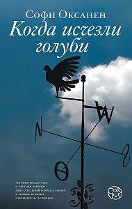 Софи Оксанен - Когда исчезли голуби