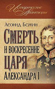 Леонид Бежин -Смерть и воскресение царя Александра I