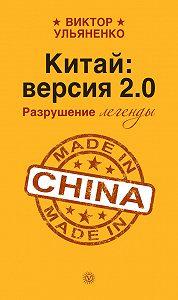 Виктор Ульяненко -Китай: версия 2.0. Разрушение легенды