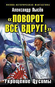 Александр Лысёв -«Поворот все вдруг!». Укрощение Цусимы