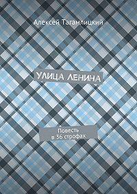 Алексей Тагамлицкий - Улица Ленина. Повесть в36строфах