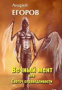 Андрей Егоров -Вечный мент, или Светоч справедливости