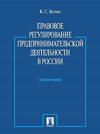 Владимир Белых -Правовое регулирование предпринимательской деятельности в России. Монография