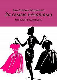 Анастасия Борзенко -За семью печатями. Мотивации на каждый день