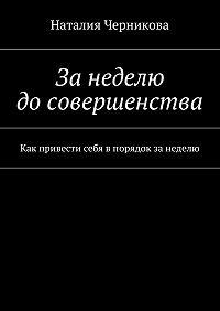 Наталия Черникова -Занеделю досовершенства. Как привести себя впорядок занеделю