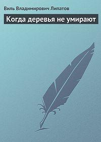 Виль Липатов -Когда деревья не умирают