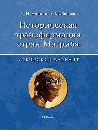 Владимир Аникин -Историческая трансформация стран Магриба (алжирский вариант)