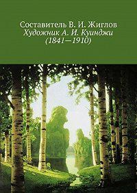 Составитель ЖигловВ.И. -ХудожникА.И.Куинджи (1841—1910)