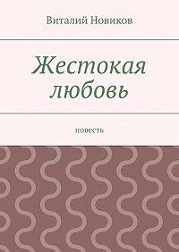 Виталий Новиков - Жестокая любовь. Повесть