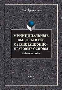 Светлана Анатольевна Трыканова - Муниципальные выборы в РФ: организационно-правовые основы