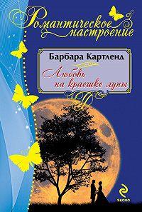 Барбара Картленд -Любовь на краешке луны