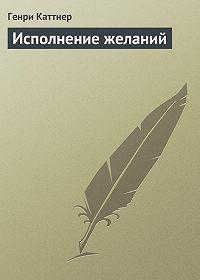Генри Каттнер -Исполнение желаний