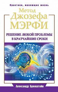 Александр Бронштейн -Метод Джозефа Мэрфи. Решение любой проблемы в кратчайшие сроки