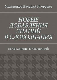 Валерий Мельников -НОВЫЕ ДОБАВЛЕНИЯ ЗНАНИЙ ВСЛОВОЗНАНИЯ. (НОВЫЕ ЗНАНИЯ СЛОВОЗНАНИЙ)