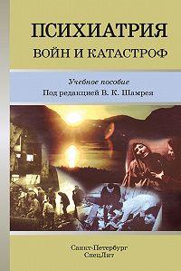 Коллектив Авторов - Психиатрия войн и катастроф. Учебное пособие