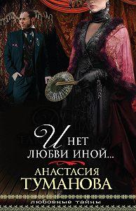 Анастасия Туманова - И нет любви иной…