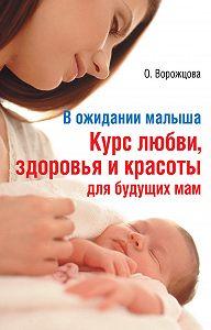 Ольга Ворожцова -В ожидании малыша. Курс любви, здоровья и красоты для будущих мам