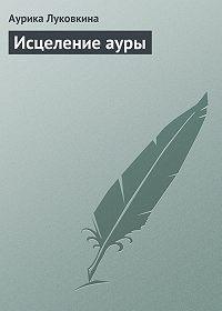 Аурика Луковкина -Исцеление ауры