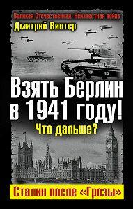 Дмитрий Винтер -Взять Берлин в 1941 году! Что дальше? Сталин после «Грозы»