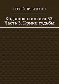 Сергей Пилипенко -Код апокалипсиса 33. Часть 3. Крики судьбы