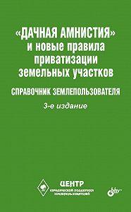 Виктор Владимирович Щелоков - «Дачная амнистия» и новые правила приватизации земельных участков. Справочник землепользователя