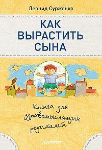 Леонид Сурженко -Как вырастить сына. Книга для здравомыслящих родителей