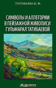 Шайзада Жаппаровна Тохтабаева -Символы и аллегории в пейзажной живописи Гульмарал Татибаевой