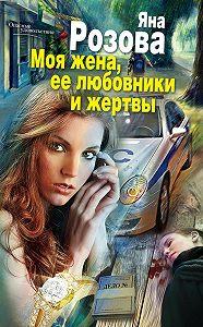 Яна Розова -Моя жена, ее любовники и жертвы
