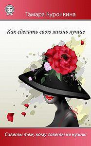 Тамара Курочкина -Как сделать свою жизнь лучше. Советы тем, кому советы не нужны