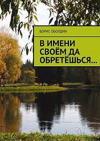 Борис Оболдин - В имени своём да обретёшься…