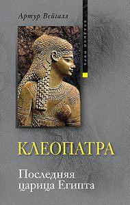 Артур Вейгалл -Клеопатра. Последняя царица Египта