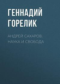 Геннадий Горелик -Андрей Сахаров. Наука и Свобода