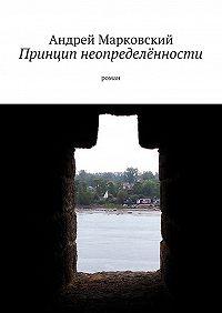 Андрей Марковский - Принцип неопределённости. роман