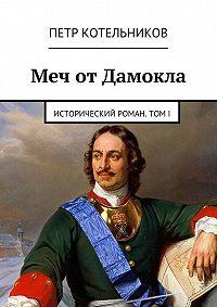 Петр Котельников - Меч отДамокла. Исторический роман. ТомI