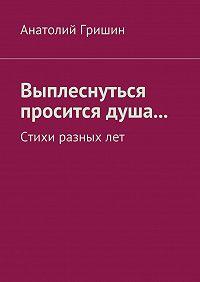 Анатолий Гришин -Выплеснуться просится душа… Стихи разныхлет
