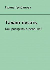 Ирина Грибанова -Талант писать