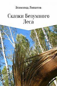 Всеволод Липатов -Сказки Безумного Леса