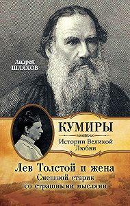 Андрей Шляхов - Лев Толстой и жена. Смешной старик со страшными мыслями