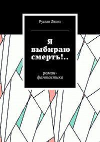 Руслан Ляхов -Я выбираю смерть!.. Роман-фантастика