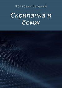 Евгений Колтович -Скрипачка и бомж