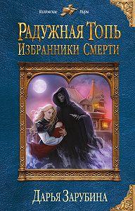 Дарья Николаевна Зарубина -Радужная топь. Избранники Смерти