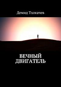Демид Толкачев -Вечный двигатель