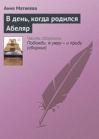 Анна Матвеева -В день, когда родился Абеляр