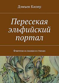 Дэмъен Кипер -Пересекая эльфийский портал. Фэнтези исказки встихах