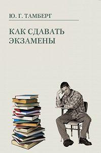 Юрий Тамберг -Как сдавать экзамены