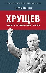Георгий Дорофеев -Хрущев: интриги, предательство, власть