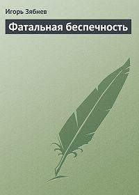 Игорь Зябнев - Фатальная беспечность